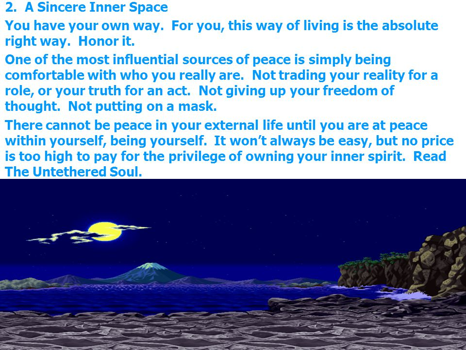 2. A Sincere Inner Space You have your own way. For you, this way of living is the absolute right way. Honor it.