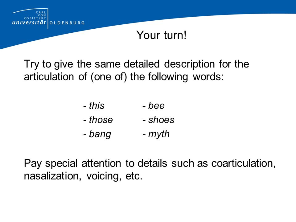 Your turn! Try to give the same detailed description for the articulation of (one of) the following words: