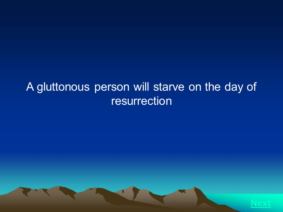 A gluttonous person will starve on the day of resurrection