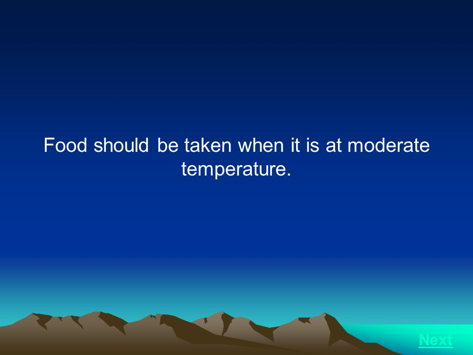Food should be taken when it is at moderate temperature.