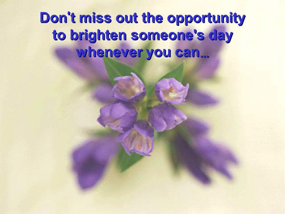 Don't miss out the opportunity to brighten someone s day