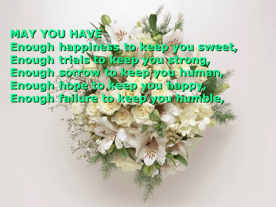 MAY YOU HAVE Enough happiness to keep you sweet, Enough trials to keep you strong, Enough sorrow to keep you human,