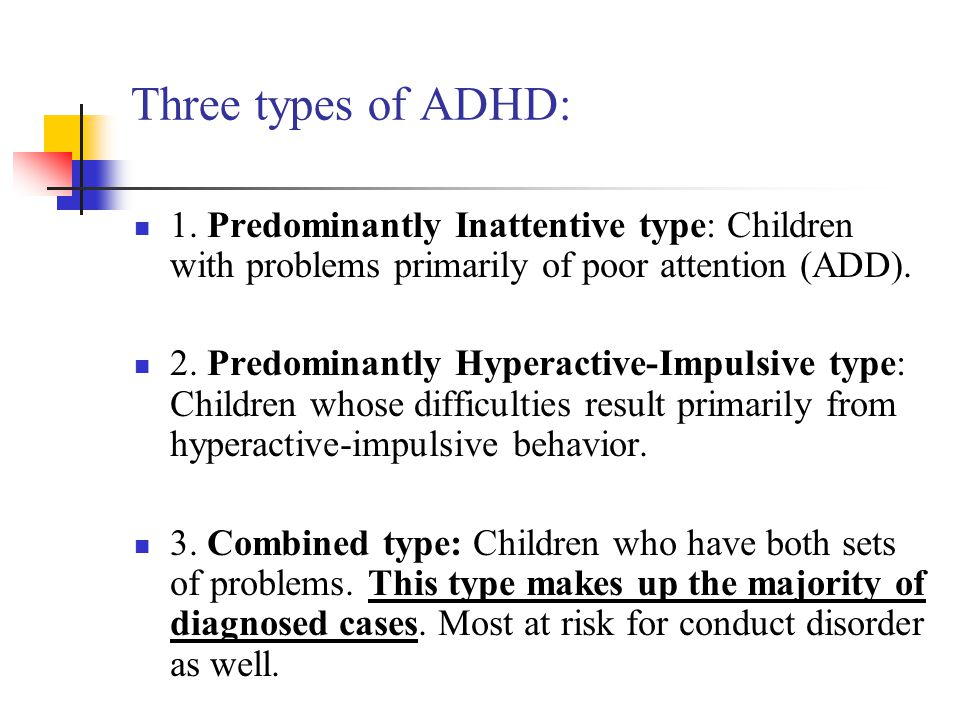 Three types of ADHD: 1. Predominantly Inattentive type: Children with problems primarily of poor attention (ADD).
