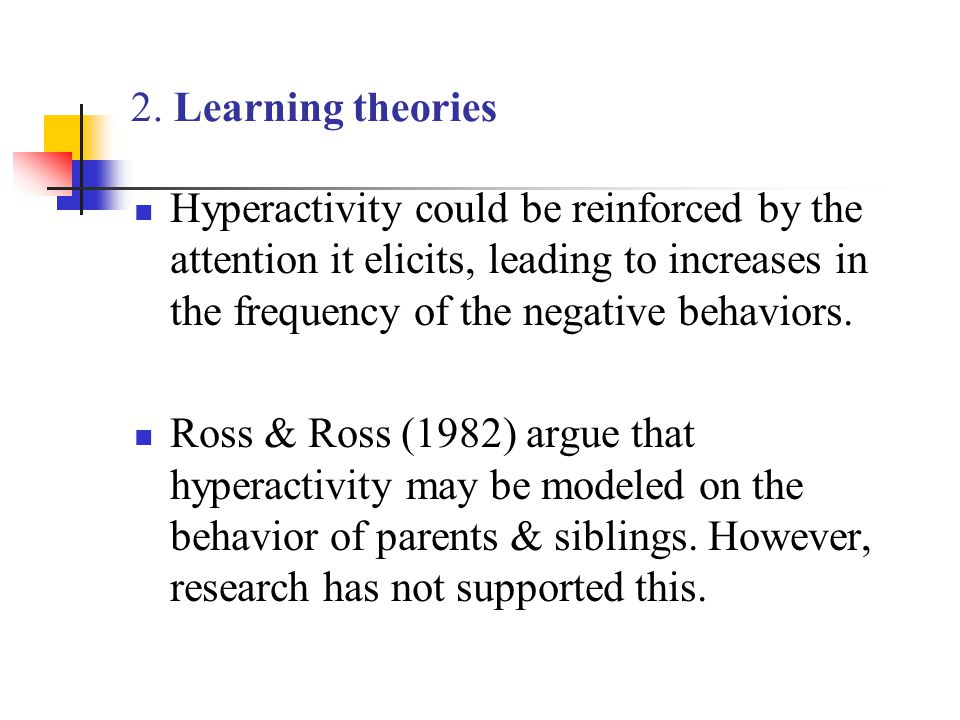 2. Learning theories Hyperactivity could be reinforced by the attention it elicits, leading to increases in the frequency of the negative behaviors.