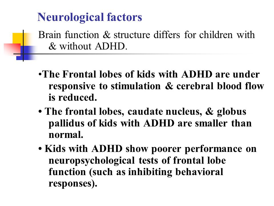 Neurological factors Brain function & structure differs for children with & without ADHD.