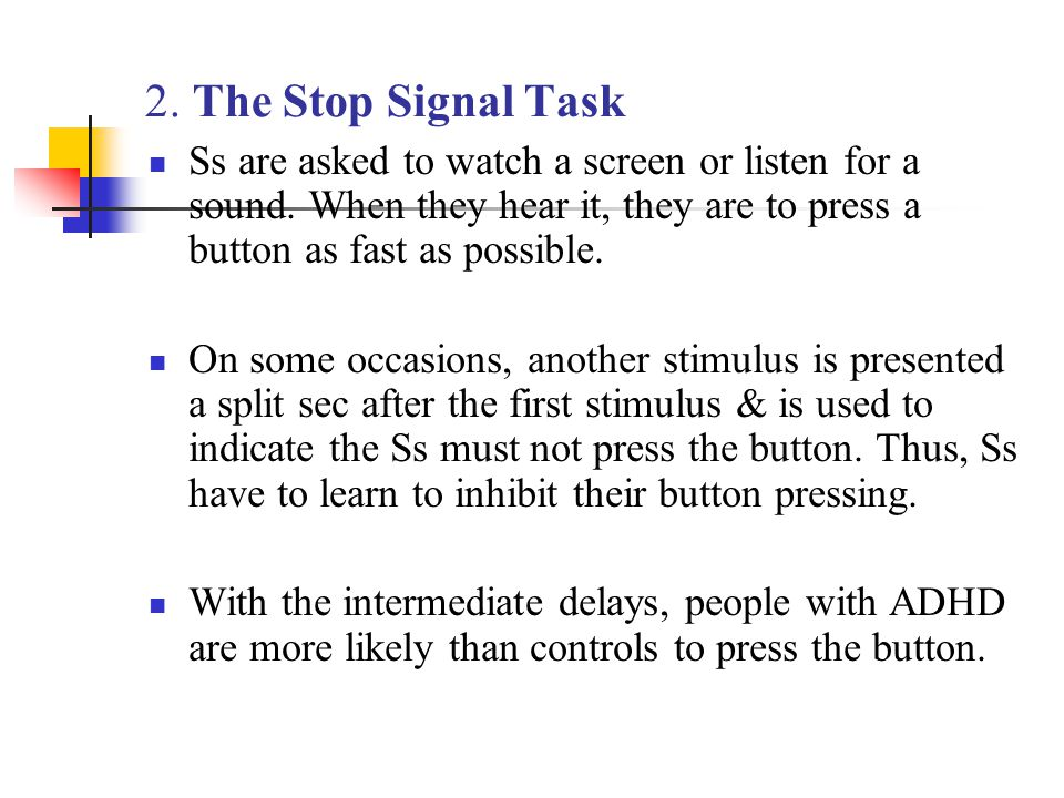 2. The Stop Signal Task Ss are asked to watch a screen or listen for a sound. When they hear it, they are to press a button as fast as possible.
