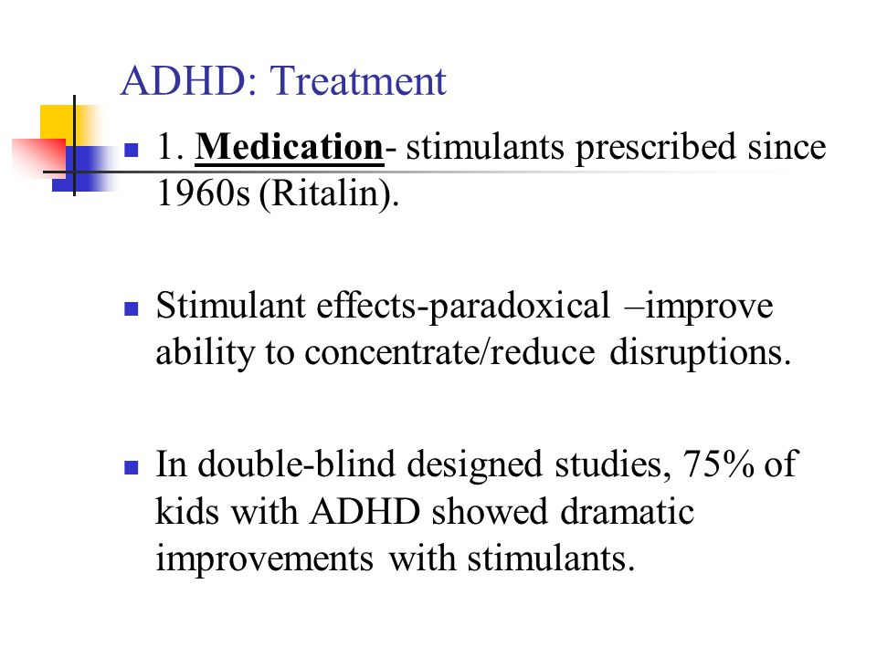 ADHD: Treatment 1. Medication- stimulants prescribed since 1960s (Ritalin).