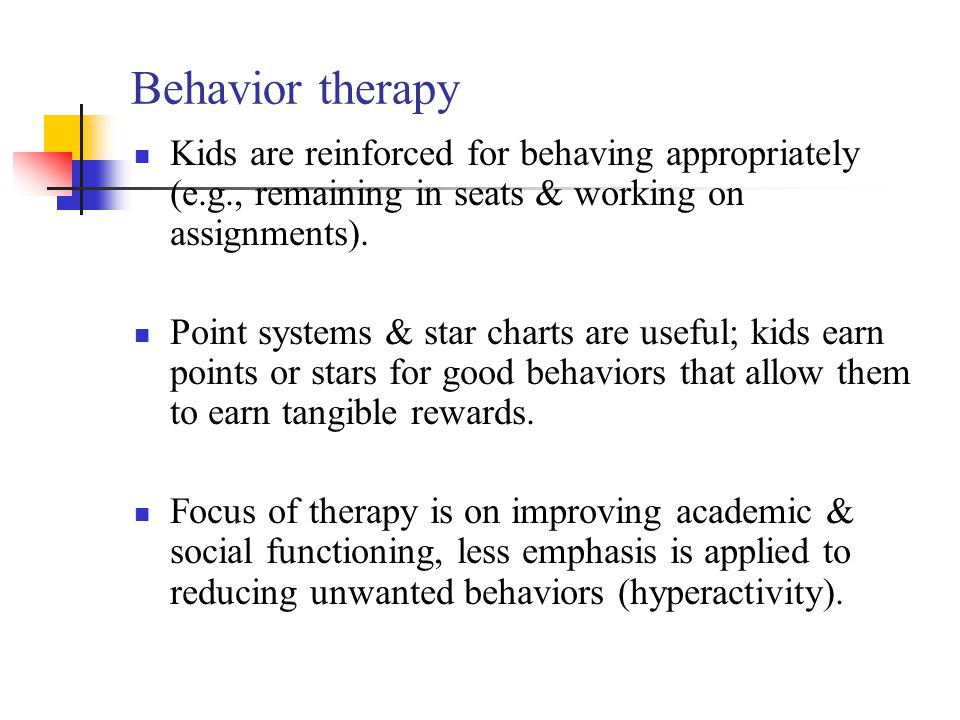 Behavior therapy Kids are reinforced for behaving appropriately (e.g., remaining in seats & working on assignments).