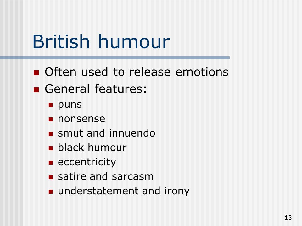 British humour Often used to release emotions General features: puns