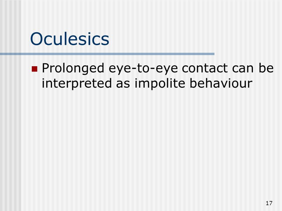 Oculesics Prolonged eye-to-eye contact can be interpreted as impolite behaviour