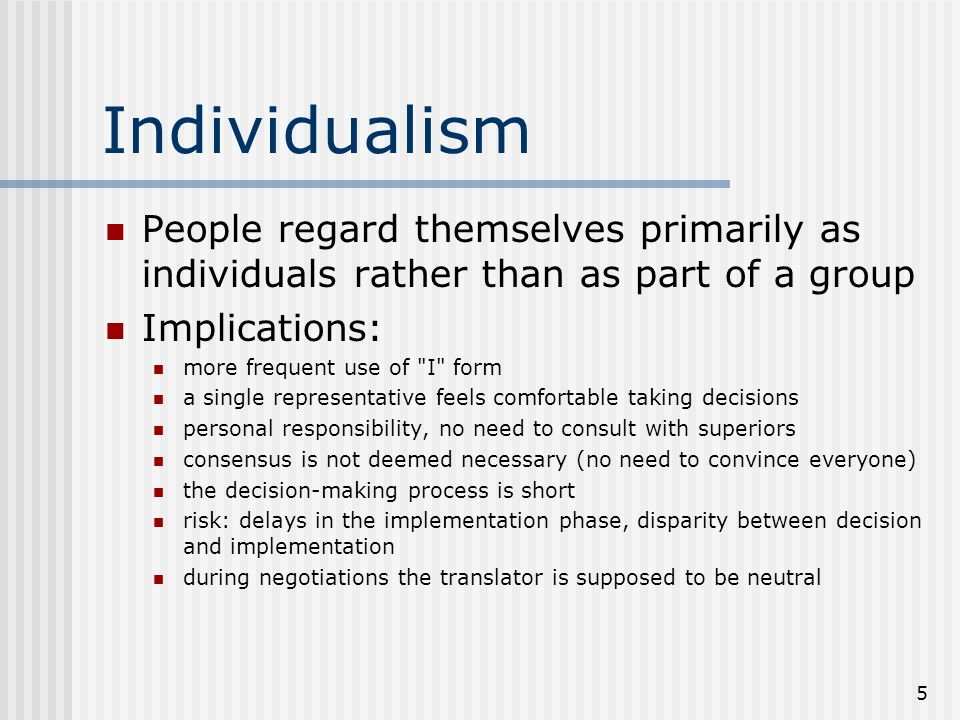 Individualism People regard themselves primarily as individuals rather than as part of a group. Implications: