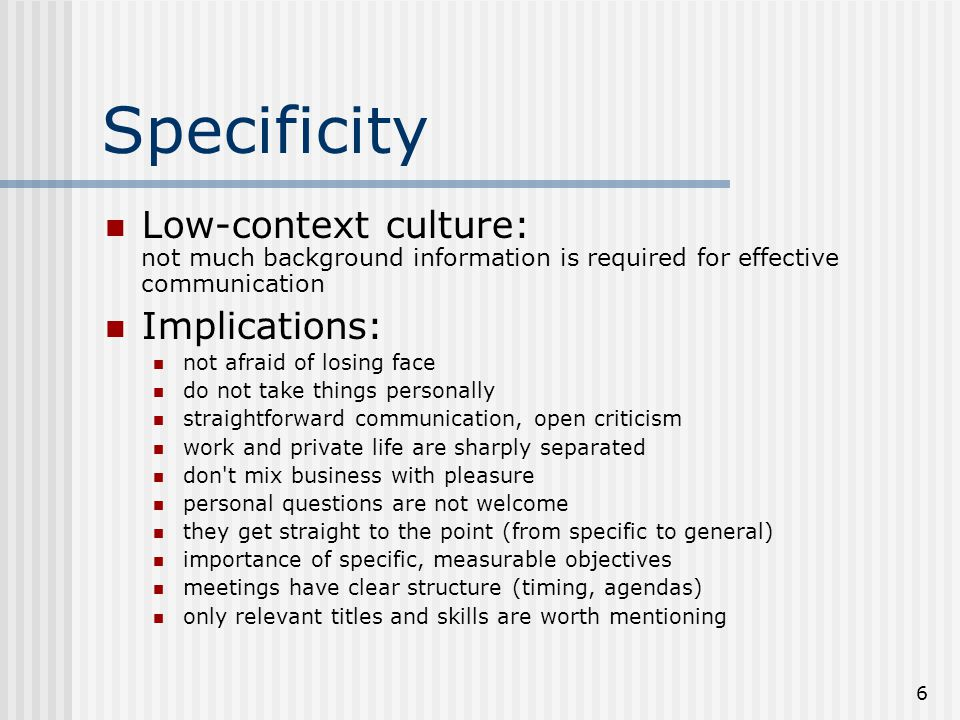 Specificity Low-context culture: not much background information is required for effective communication.