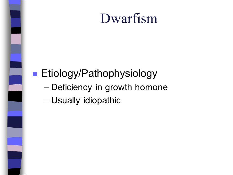 Dwarfism Etiology/Pathophysiology Deficiency in growth homone
