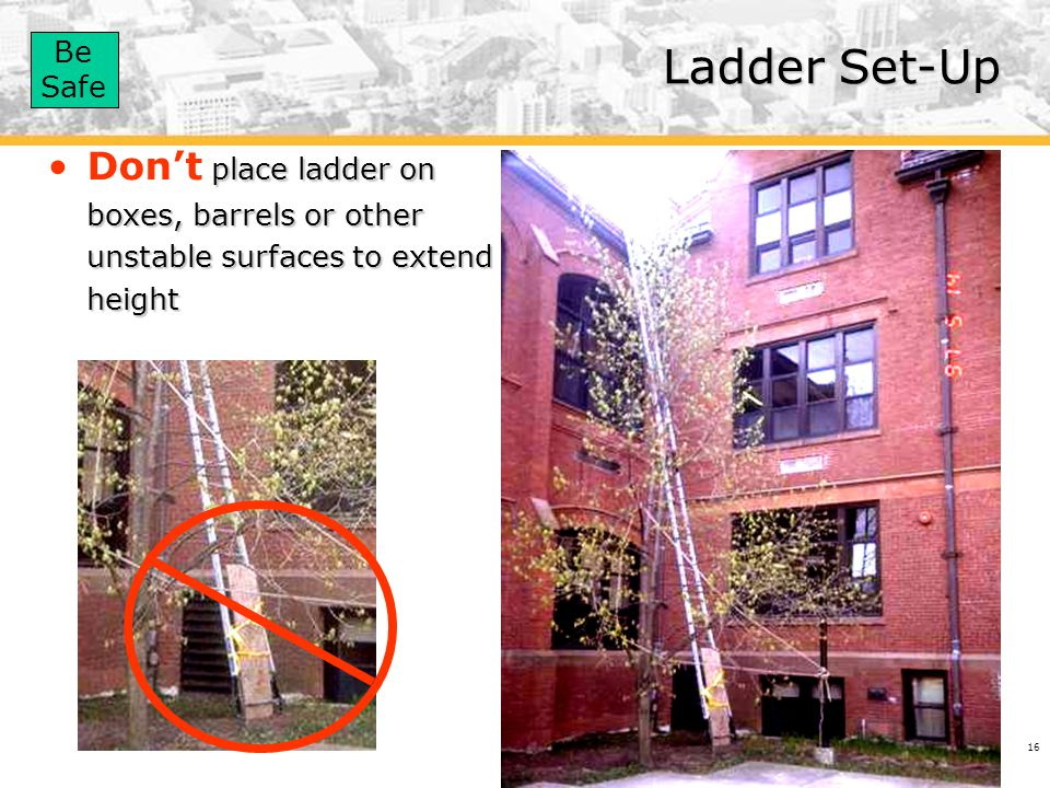 Ladder Set-Up Don't place ladder on boxes, barrels or other unstable surfaces to extend height.
