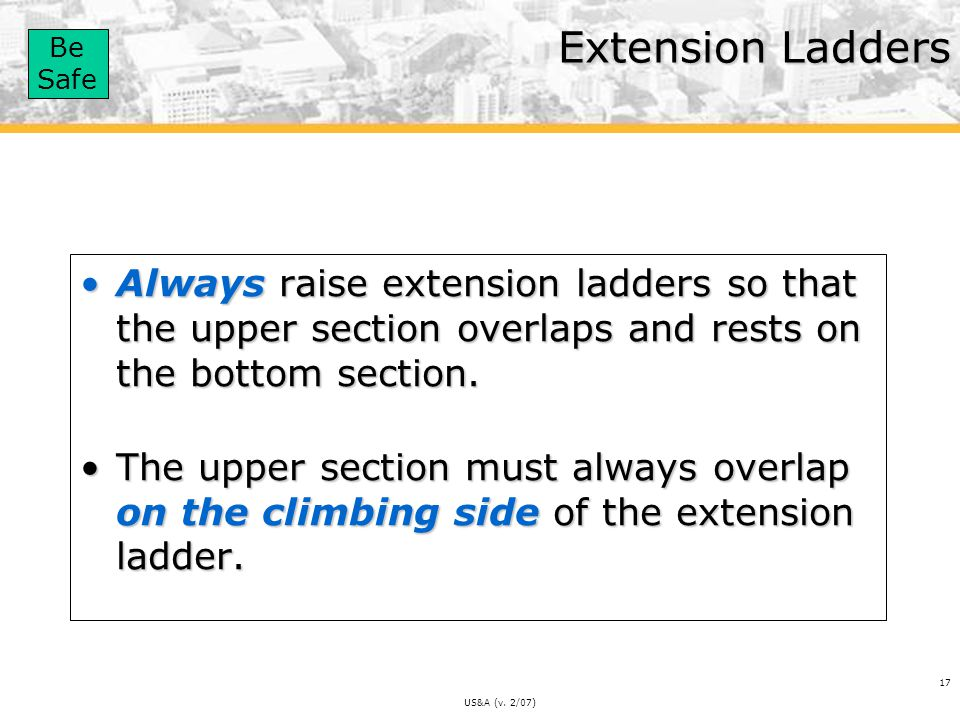 Extension Ladders Always raise extension ladders so that the upper section overlaps and rests on the bottom section.