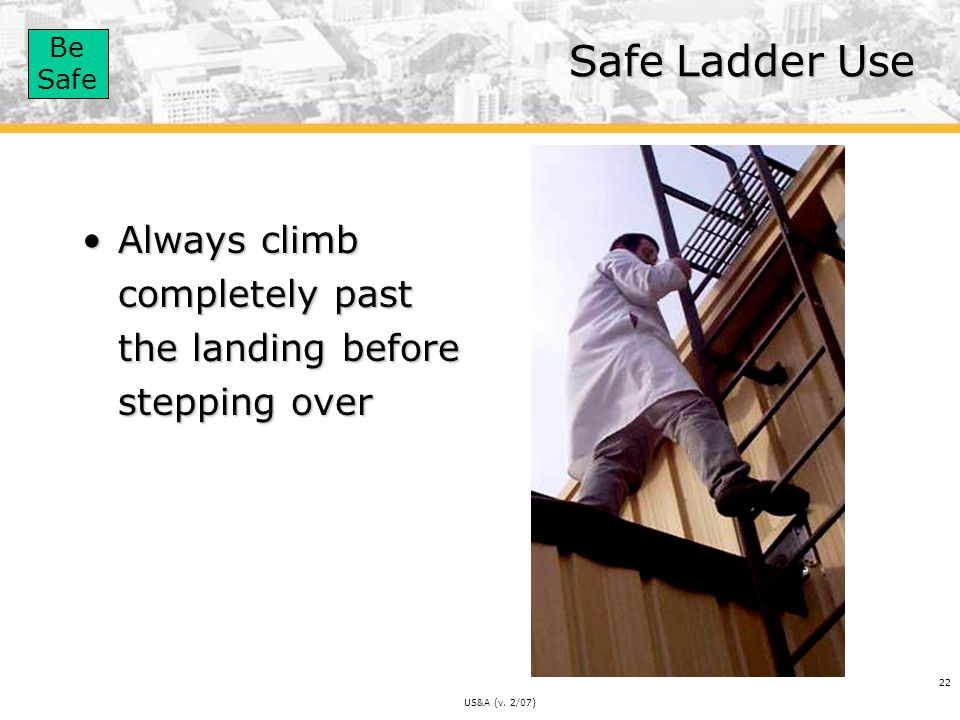 Safe Ladder Use Always climb completely past the landing before stepping over US&A (v. 2/07)
