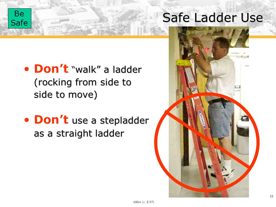 Safe Ladder Use Don't walk a ladder (rocking from side to side to move) Don't use a stepladder as a straight ladder.