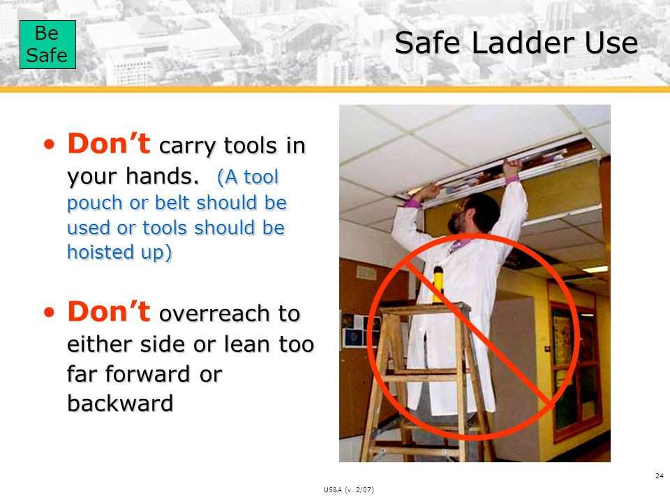 Safe Ladder Use Don't carry tools in your hands. (A tool pouch or belt should be used or tools should be hoisted up)