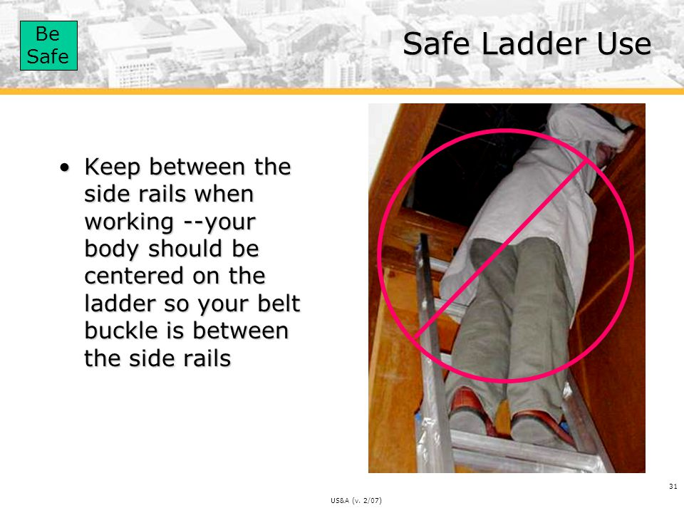 Safe Ladder Use Keep between the side rails when working --your body should be centered on the ladder so your belt buckle is between the side rails.
