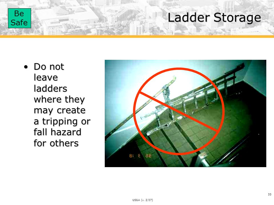 Ladder Storage Do not leave ladders where they may create a tripping or fall hazard for others.