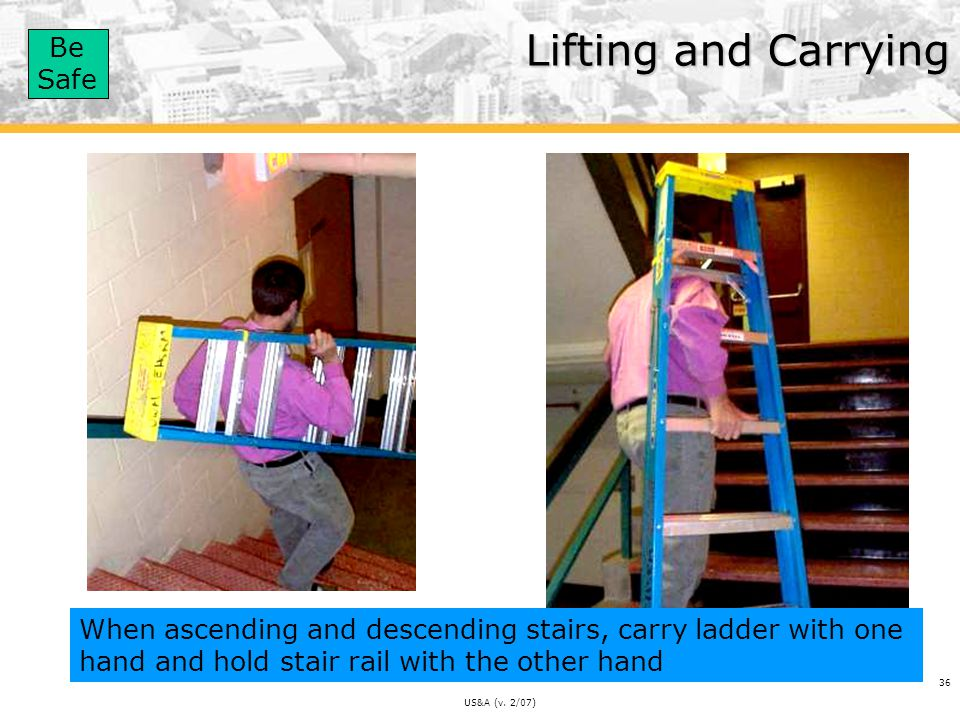 Lifting and Carrying When ascending and descending stairs, carry ladder with one hand and hold stair rail with the other hand.