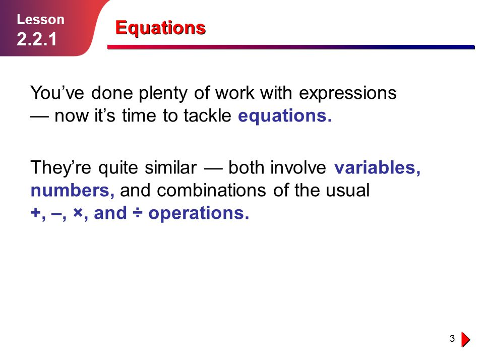 Lesson 2.2.1. Equations. You've done plenty of work with expressions — now it's time to tackle equations.