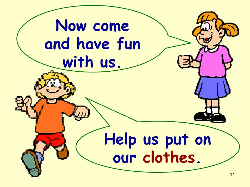 Now come and have fun with us. Help us put on our clothes.