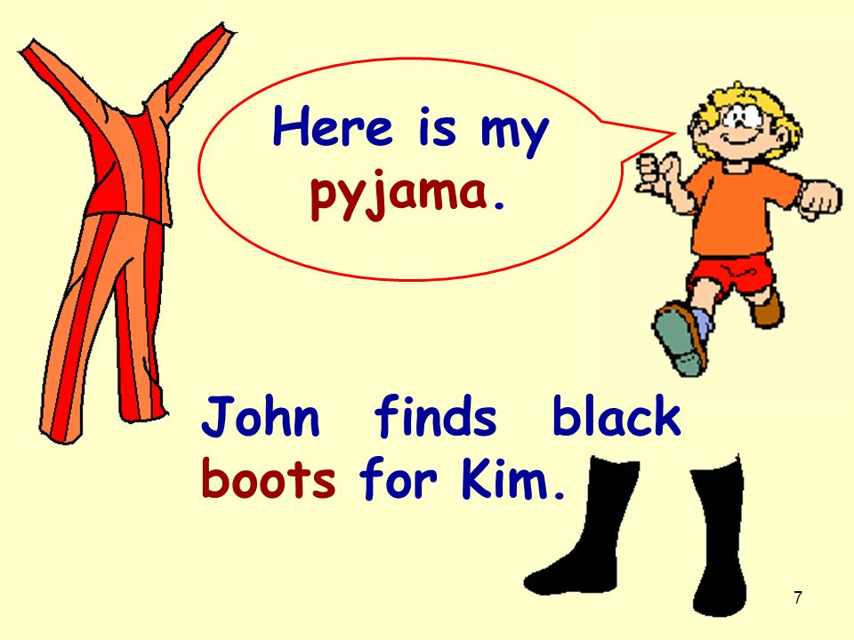 Here is my pyjama. John finds black boots for Kim.