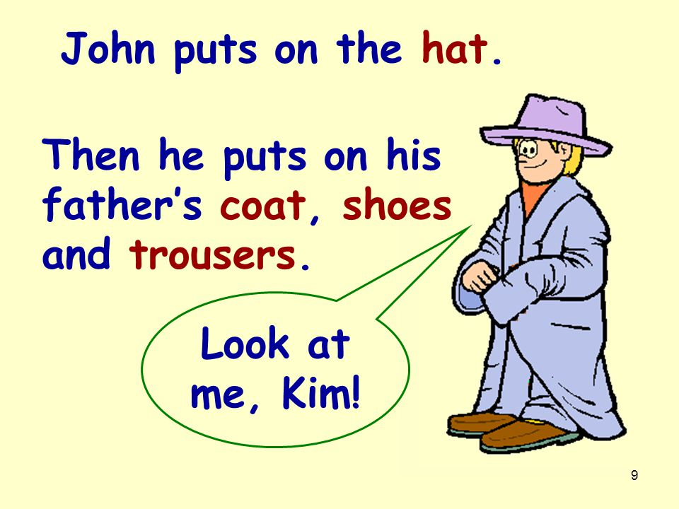 John puts on the hat. Then he puts on his father's coat, shoes and trousers. Look at me, Kim!