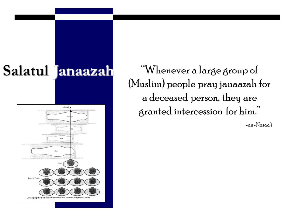 Salatul Janaazah Whenever a large group of (Muslim) people pray janaazah for a deceased person, they are granted intercession for him.