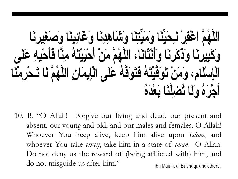 10. B. O Allah! Forgive our living and dead, our present and absent, our young and old, and our males and females. O Allah! Whoever You keep alive, keep him alive upon Islam, and whoever You take away, take him in a state of iman. O Allah! Do not deny us the reward of (being afflicted with) him, and do not misguide us after him.