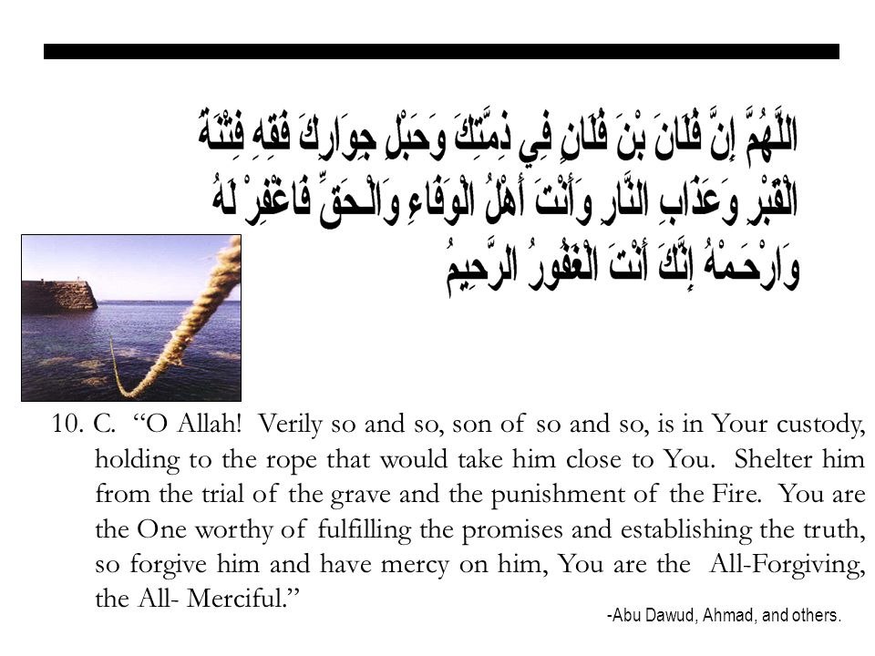 10. C. O Allah! Verily so and so, son of so and so, is in Your custody, holding to the rope that would take him close to You. Shelter him from the trial of the grave and the punishment of the Fire. You are the One worthy of fulfilling the promises and establishing the truth, so forgive him and have mercy on him, You are the All-Forgiving, the All- Merciful.