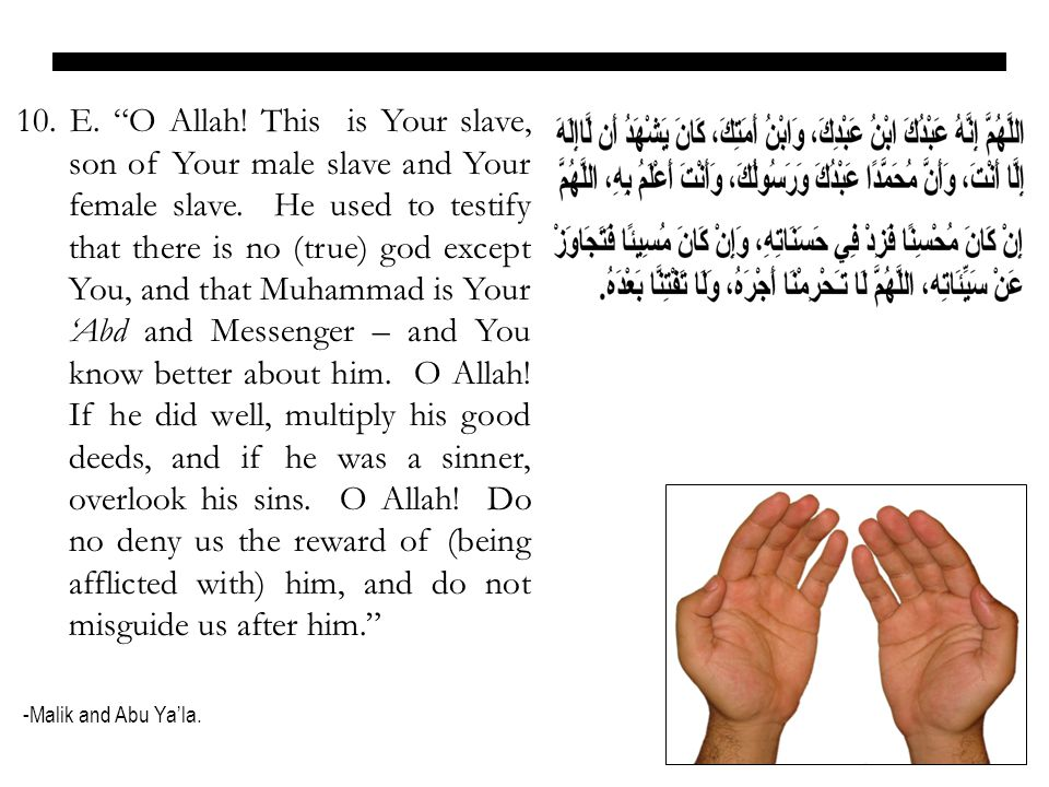10. E. O Allah! This is Your slave, son of Your male slave and Your female slave. He used to testify that there is no (true) god except You, and that Muhammad is Your 'Abd and Messenger – and You know better about him. O Allah! If he did well, multiply his good deeds, and if he was a sinner, overlook his sins. O Allah! Do no deny us the reward of (being afflicted with) him, and do not misguide us after him.