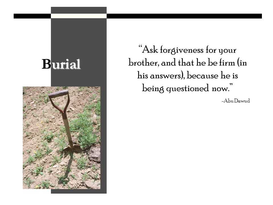 Burial Ask forgiveness for your brother, and that he be firm (in his answers), because he is being questioned now.