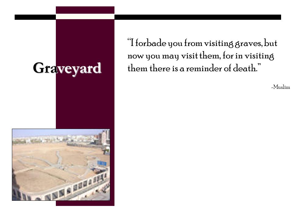 Graveyard I forbade you from visiting graves, but now you may visit them, for in visiting them there is a reminder of death.