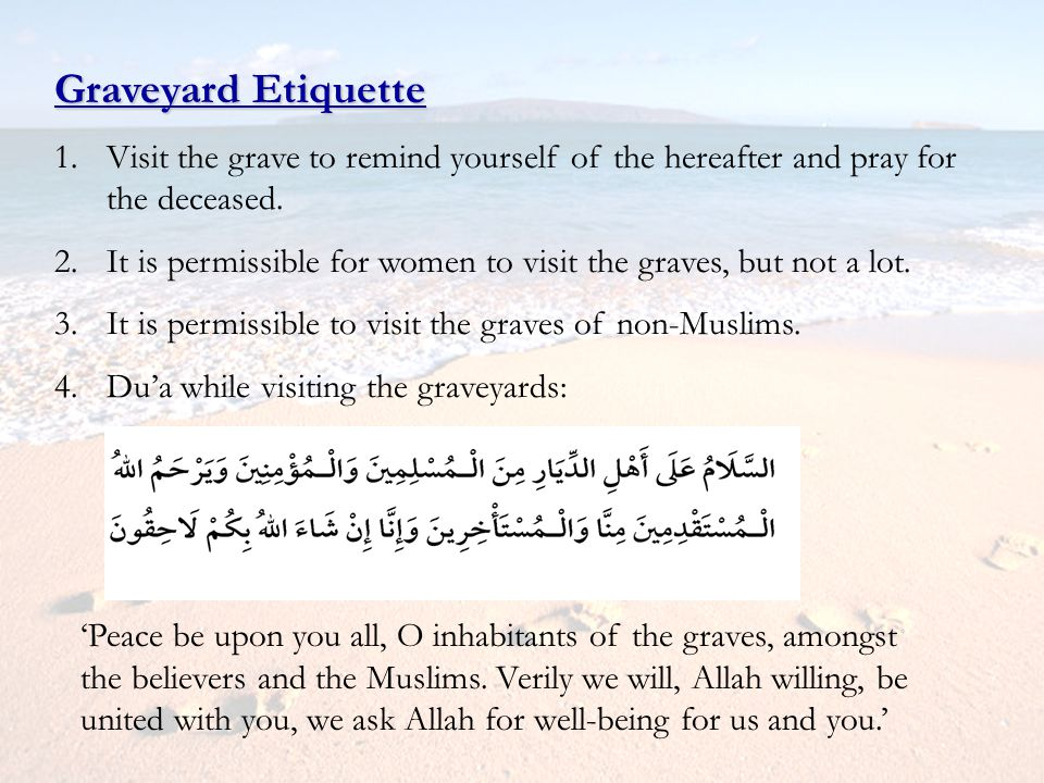 Graveyard Etiquette Visit the grave to remind yourself of the hereafter and pray for the deceased.