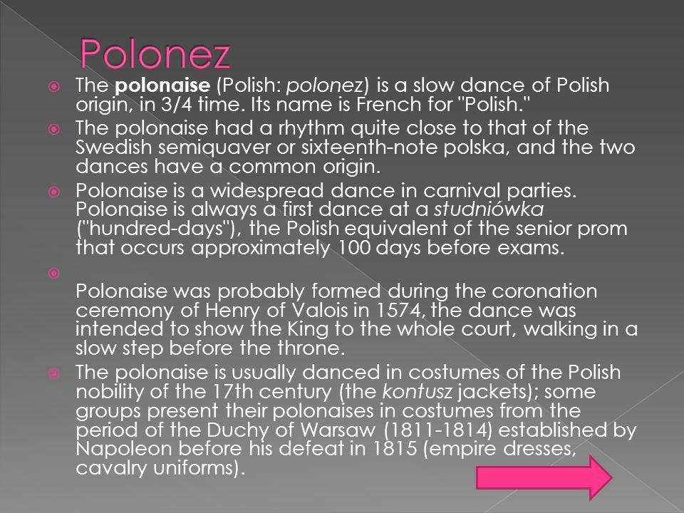 Polonez The polonaise (Polish: polonez) is a slow dance of Polish origin, in 3/4 time. Its name is French for Polish.