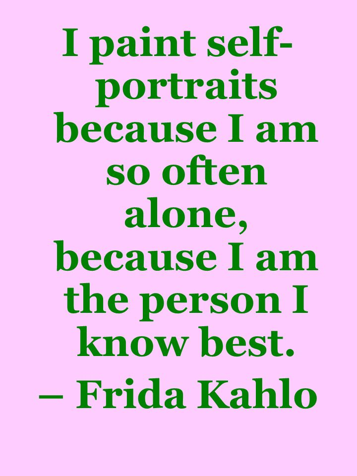 I paint self-portraits because I am so often alone, because I am the person I know best.