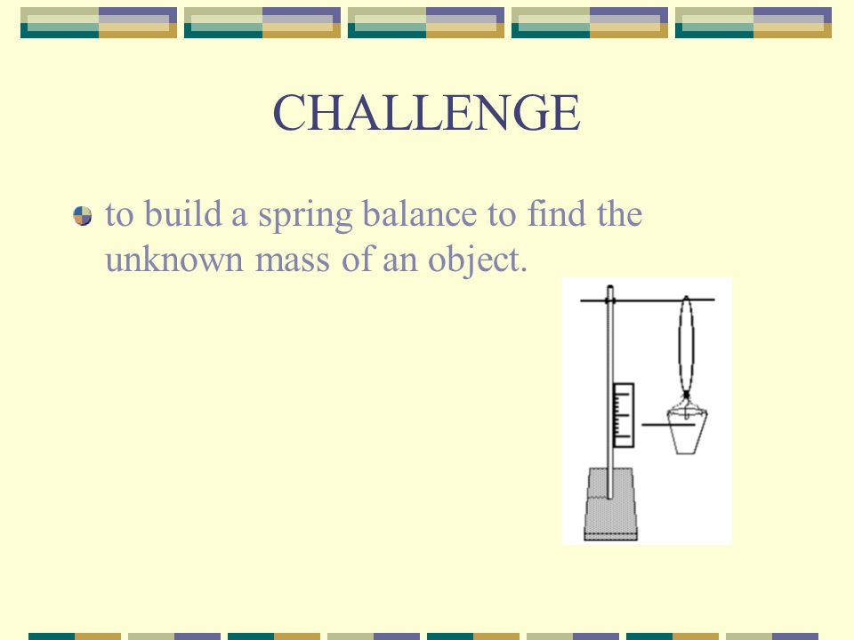 CHALLENGE to build a spring balance to find the unknown mass of an object.