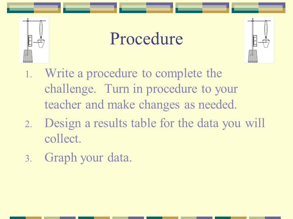 Procedure Write a procedure to complete the challenge. Turn in procedure to your teacher and make changes as needed.