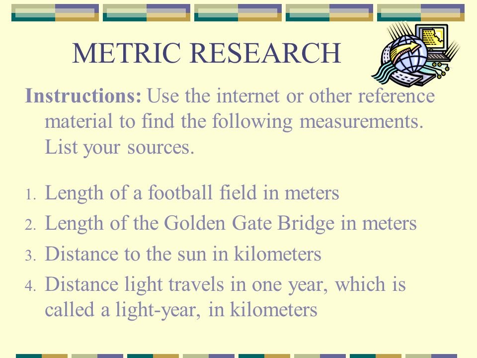 METRIC RESEARCH Instructions: Use the internet or other reference material to find the following measurements. List your sources.
