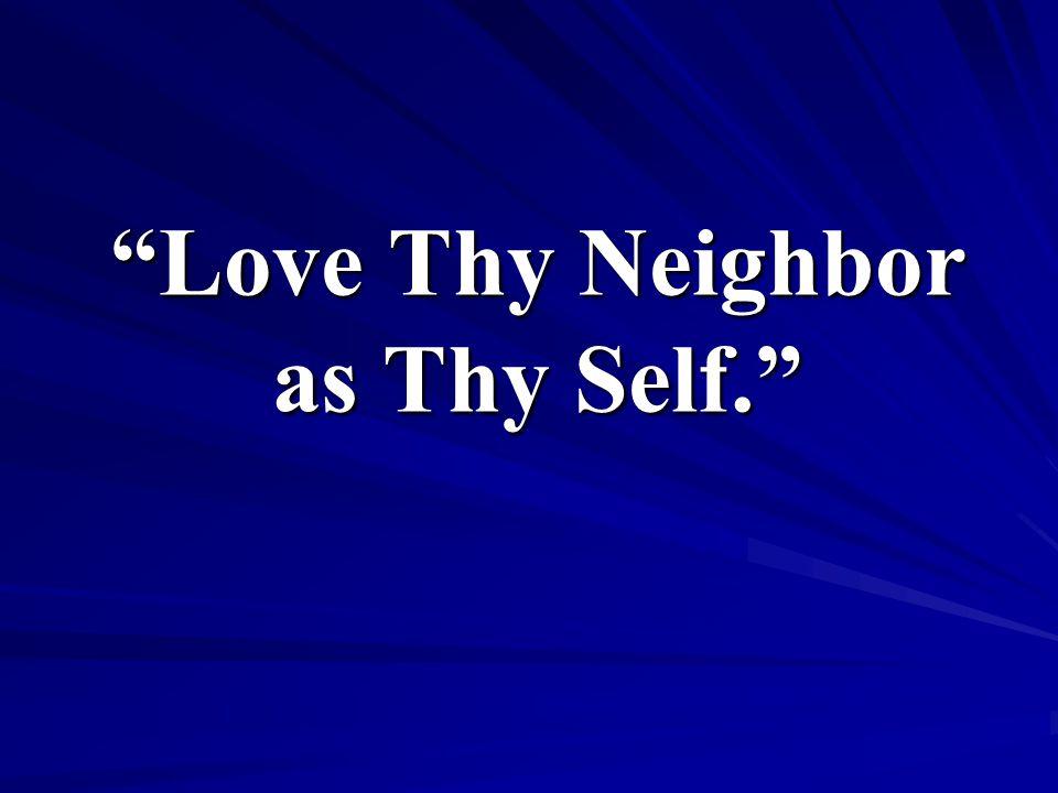 Love Thy Neighbor as Thy Self.