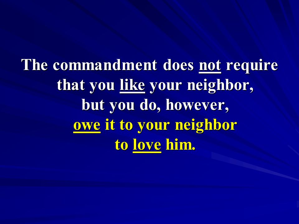 The commandment does not require that you like your neighbor, but you do, however, owe it to your neighbor to love him.