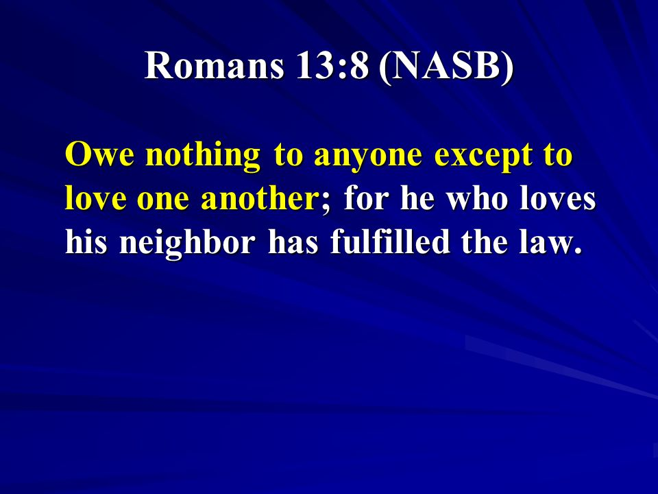 Romans 13:8 (NASB) Owe nothing to anyone except to love one another; for he who loves his neighbor has fulfilled the law.