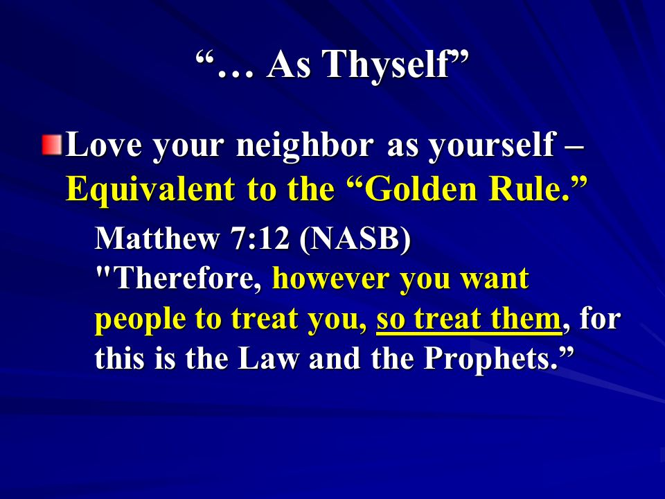 … As Thyself Love your neighbor as yourself – Equivalent to the Golden Rule.