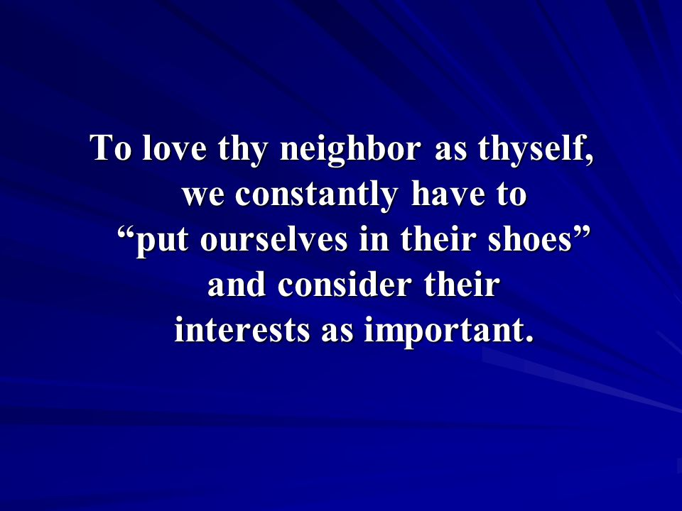 To love thy neighbor as thyself, we constantly have to put ourselves in their shoes and consider their interests as important.
