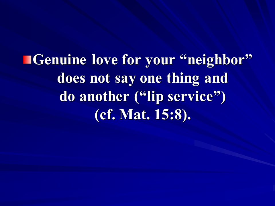 Genuine love for your neighbor does not say one thing and do another ( lip service ) (cf.
