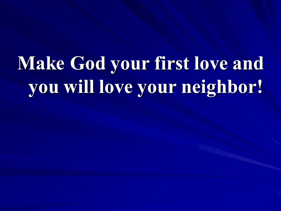 Make God your first love and you will love your neighbor!