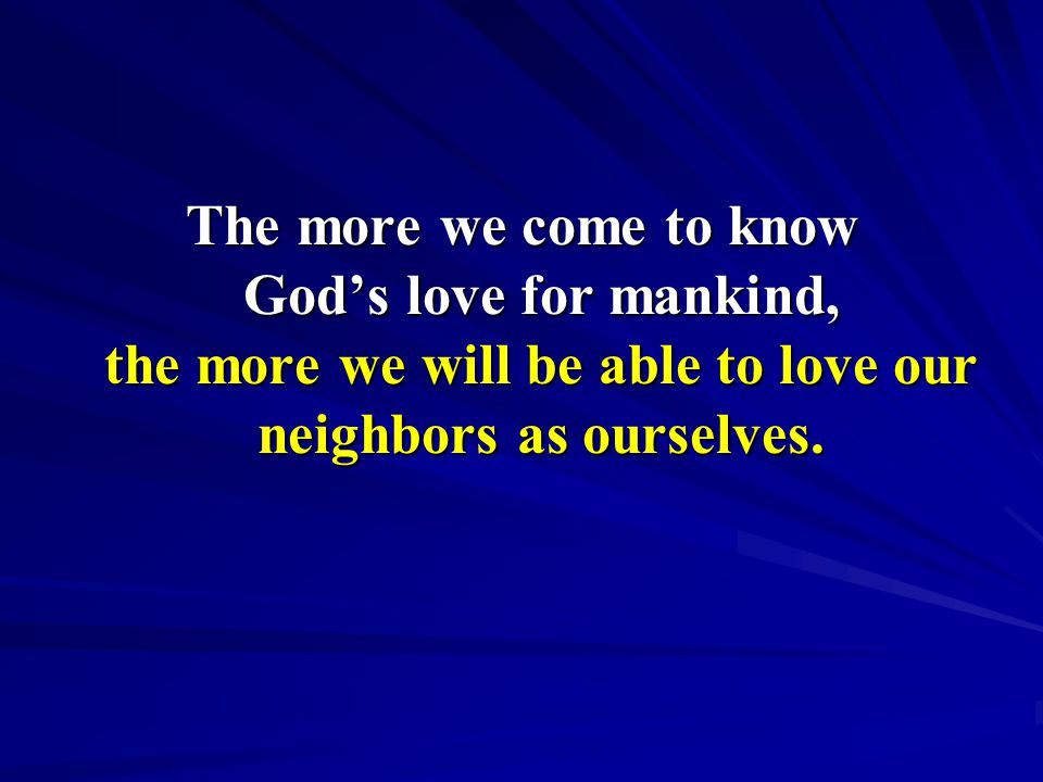 The more we come to know God's love for mankind, the more we will be able to love our neighbors as ourselves.