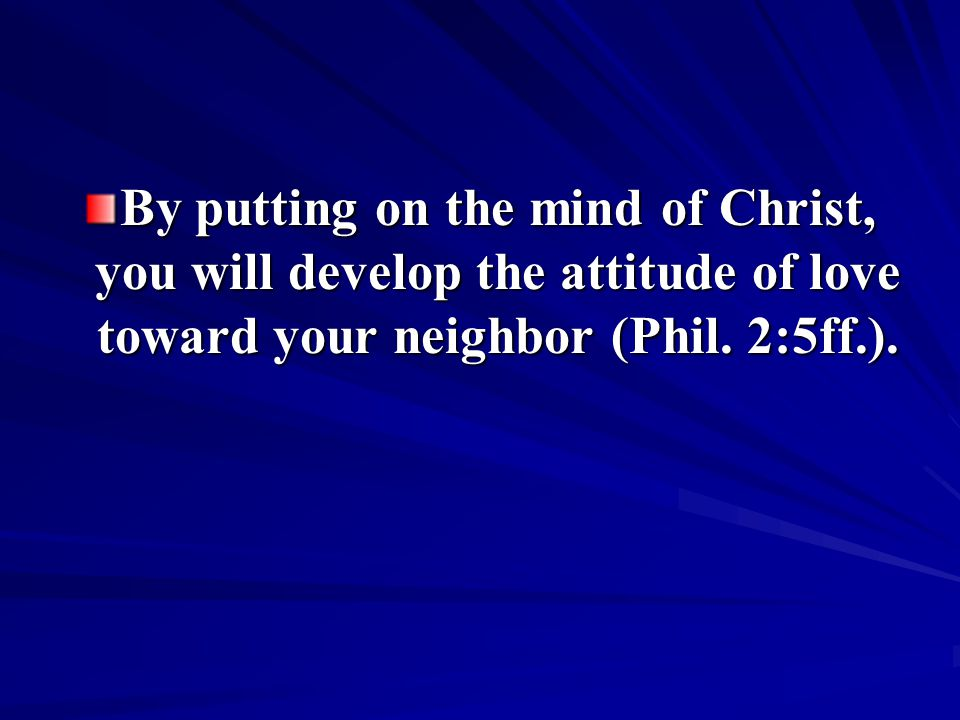 By putting on the mind of Christ, you will develop the attitude of love toward your neighbor (Phil.